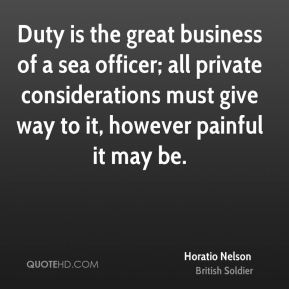 Duty is the great business of a sea officer; all private considerations must give way to it, however painful it may be.