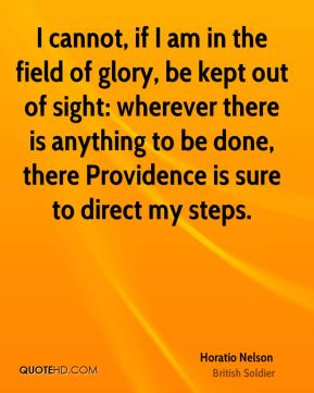 I cannot, if I am in the field of glory, be kept out of sight: wherever there is anything to be done, there Providence is sure to direct my steps.