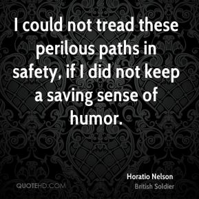I could not tread these perilous paths in safety, if I did not keep a saving sense of humor.