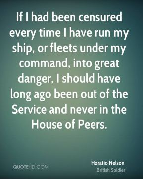 If I had been censured every time I have run my ship, or fleets under my command, into great danger, I should have long ago been out of the Service and never in the House of Peers.
