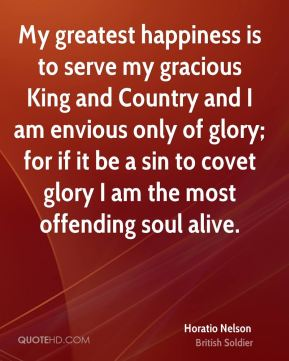 My greatest happiness is to serve my gracious King and Country and I am envious only of glory; for if it be a sin to covet glory I am the most offending soul alive.