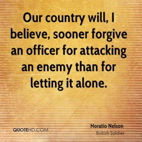 Our country will, I believe, sooner forgive an officer for attacking an enemy than for letting it alone.