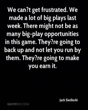 Jack Siedlecki - We can?t get frustrated. We made a lot of big plays last week. There might not be as many big-play opportunities in this game. They?re going to back up and not let you run by them. They?re going to make you earn it.
