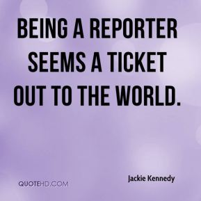 Jackie Kennedy - Being a reporter seems a ticket out to the world.