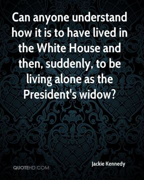 Jackie Kennedy - Can anyone understand how it is to have lived in the White House and then, suddenly, to be living alone as the President's widow?