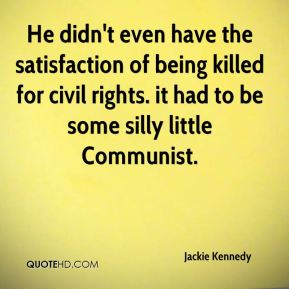 He didn't even have the satisfaction of being killed for civil rights. it had to be some silly little Communist.