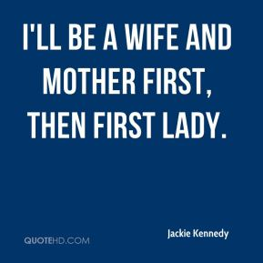 I'll be a wife and mother first, then First Lady.