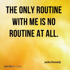 The only routine with me is no routine at all.
