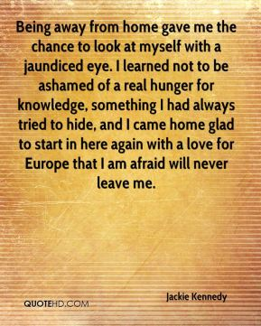 Being away from home gave me the chance to look at myself with a jaundiced eye. I learned not to be ashamed of a real hunger for knowledge, something I had always tried to hide, and I came home glad to start in here again with a love for Europe that I am afraid will never leave me.