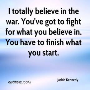 I totally believe in the war. You've got to fight for what you believe in. You have to finish what you start.