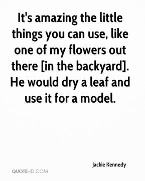 Jackie Kennedy - It's amazing the little things you can use, like one of my flowers out there [in the backyard]. He would dry a leaf and use it for a model.
