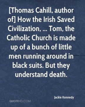 Jackie Kennedy - [Thomas Cahill, author of] How the Irish Saved Civilization, ... Tom, the Catholic Church is made up of a bunch of little men running around in black suits. But they understand death.
