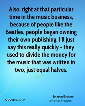 Jackson Browne - Also, right at that particular time in the music business, because of people like the Beatles, people began owning their own publishing. I'll just say this really quickly - they used to divide the money for the music that was written in two, just equal halves.
