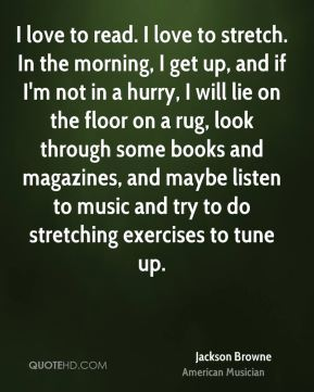Jackson Browne - I love to read. I love to stretch. In the morning, I get up, and if I'm not in a hurry, I will lie on the floor on a rug, look through some books and magazines, and maybe listen to music and try to do stretching exercises to tune up.