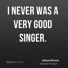 I never was a very good singer.