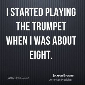 Jackson Browne - I started playing the trumpet when I was about eight.