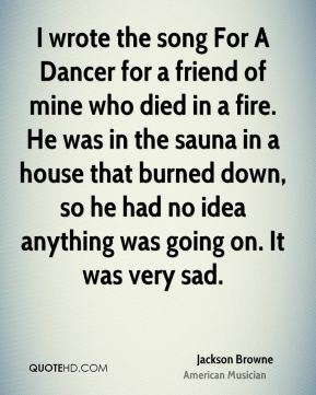 I wrote the song For A Dancer for a friend of mine who died in a fire. He was in the sauna in a house that burned down, so he had no idea anything was going on. It was very sad.
