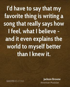 Jackson Browne - I'd have to say that my favorite thing is writing a song that really says how I feel, what I believe - and it even explains the world to myself better than I knew it.