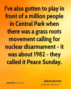 Jackson Browne - I've also gotten to play in front of a million people in Central Park when there was a grass roots movement calling for nuclear disarmament - it was about 1982 - they called it Peace Sunday.