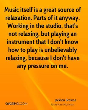 Music itself is a great source of relaxation. Parts of it anyway. Working in the studio, that's not relaxing, but playing an instrument that I don't know how to play is unbelievably relaxing, because I don't have any pressure on me.