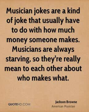 Jackson Browne - Musician jokes are a kind of joke that usually have to do with how much money someone makes. Musicians are always starving, so they're really mean to each other about who makes what.