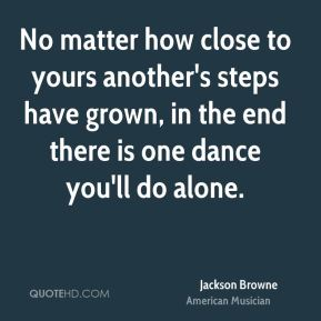 No matter how close to yours another's steps have grown, in the end there is one dance you'll do alone.