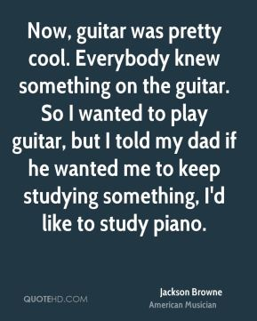 Now, guitar was pretty cool. Everybody knew something on the guitar. So I wanted to play guitar, but I told my dad if he wanted me to keep studying something, I'd like to study piano.