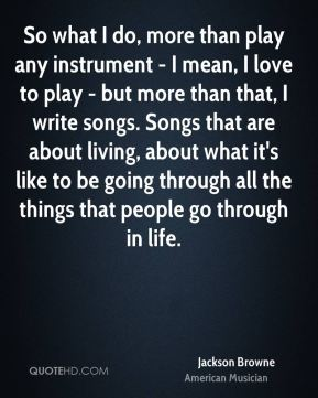 So what I do, more than play any instrument - I mean, I love to play - but more than that, I write songs. Songs that are about living, about what it's like to be going through all the things that people go through in life.