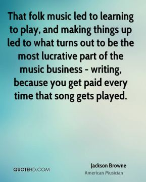 Jackson Browne - That folk music led to learning to play, and making things up led to what turns out to be the most lucrative part of the music business - writing, because you get paid every time that song gets played.