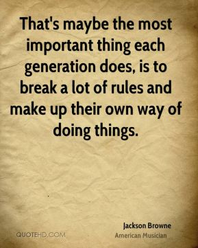 That's maybe the most important thing each generation does, is to break a lot of rules and make up their own way of doing things.