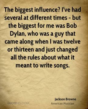 The biggest influence? I've had several at different times - but the biggest for me was Bob Dylan, who was a guy that came along when I was twelve or thirteen and just changed all the rules about what it meant to write songs.