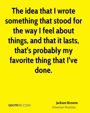 Jackson Browne - The idea that I wrote something that stood for the way I feel about things, and that it lasts, that's probably my favorite thing that I've done.