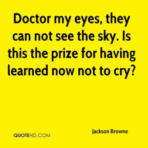 Jackson Browne - Doctor my eyes, they can not see the sky. Is this the prize for having learned now not to cry?