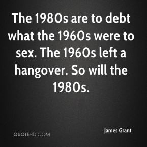 James Grant - The 1980s are to debt what the 1960s were to sex. The 1960s left a hangover. So will the 1980s.