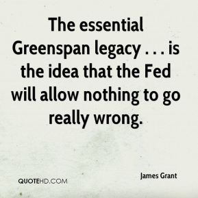 James Grant - The essential Greenspan legacy . . . is the idea that the Fed will allow nothing to go really wrong.