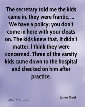 James Grant - The secretary told me the kids came in, they were frantic, ... We have a policy; you don't come in here with your cleats on. The kids knew that. It didn't matter. I think they were concerned. Three of the varsity kids came down to the hospital and checked on him after practice.