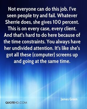 James Green - Not everyone can do this job. I've seen people try and fail. Whatever Sherrie does, she gives 100 percent. This is on every case, every client. And that's hard to do here because of the time constraints. You always have her undivided attention. It's like she's got all these (computer) screens up and going at the same time.