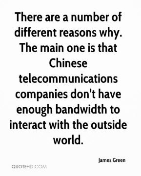 James Green - There are a number of different reasons why. The main one is that Chinese telecommunications companies don't have enough bandwidth to interact with the outside world.