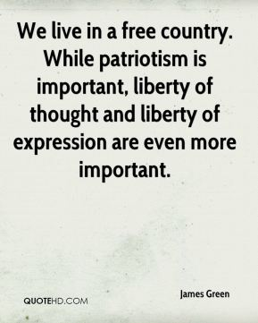 James Green - We live in a free country. While patriotism is important, liberty of thought and liberty of expression are even more important.