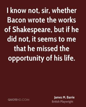 James M. Barrie - I know not, sir, whether Bacon wrote the works of Shakespeare, but if he did not, it seems to me that he missed the opportunity of his life.