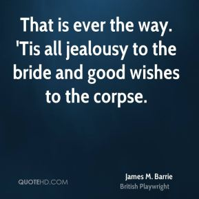 James M. Barrie - That is ever the way. 'Tis all jealousy to the bride and good wishes to the corpse.