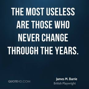 James M. Barrie - The most useless are those who never change through the years.