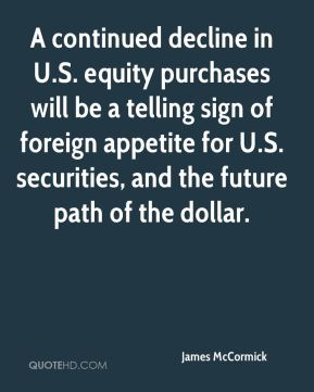 James McCormick - A continued decline in U.S. equity purchases will be a telling sign of foreign appetite for U.S. securities, and the future path of the dollar.