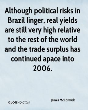 James McCormick - Although political risks in Brazil linger, real yields are still very high relative to the rest of the world and the trade surplus has continued apace into 2006.