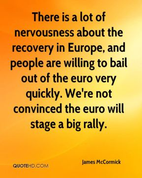 James McCormick - There is a lot of nervousness about the recovery in Europe, and people are willing to bail out of the euro very quickly. We're not convinced the euro will stage a big rally.