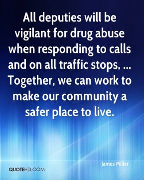 James Miller - All deputies will be vigilant for drug abuse when responding to calls and on all traffic stops, ... Together, we can work to make our community a safer place to live.
