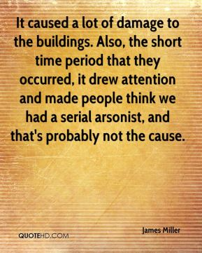 James Miller - It caused a lot of damage to the buildings. Also, the short time period that they occurred, it drew attention and made people think we had a serial arsonist, and that's probably not the cause.