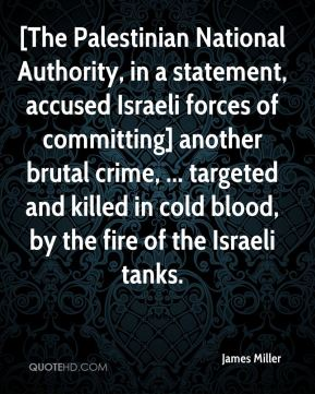 James Miller - [The Palestinian National Authority, in a statement, accused Israeli forces of committing] another brutal crime, ... targeted and killed in cold blood, by the fire of the Israeli tanks.