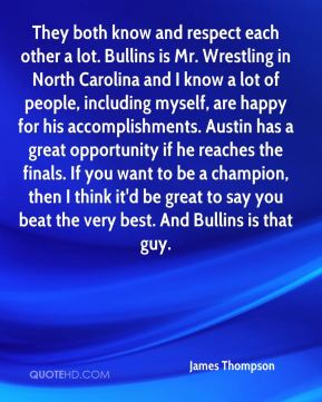 They both know and respect each other a lot. Bullins is Mr. Wrestling in North Carolina and I know a lot of people, including myself, are happy for his accomplishments. Austin has a great opportunity if he reaches the finals. If you want to be a champion, then I think it'd be great to say you beat the very best. And Bullins is that guy.