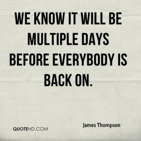 We know it will be multiple days before everybody is back on.
